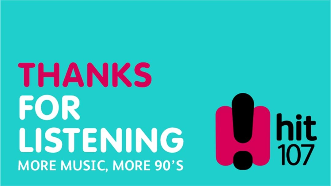 Thanks for listening to hit107!